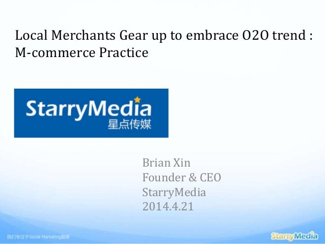 Local Merchants Gear up to embrace O2O trend : M-commerce Practice Brian Xin Founder & CEO StarryMedia 2014.4.21
