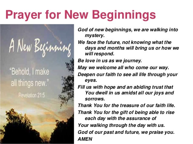Prayer for New Beginnings           God of new beginnings, we are walking into               mystery.           We face th...
