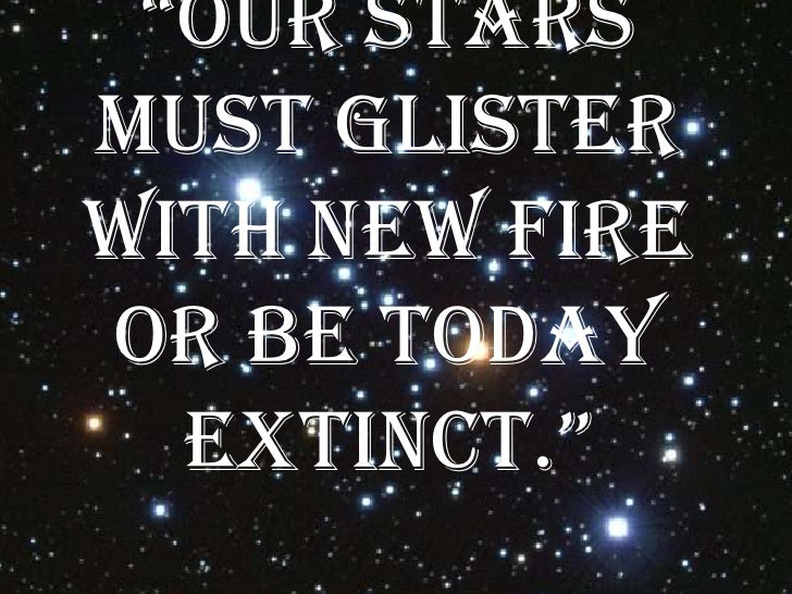 """Our starsmust glisterwith new fireor be today  extinct."""