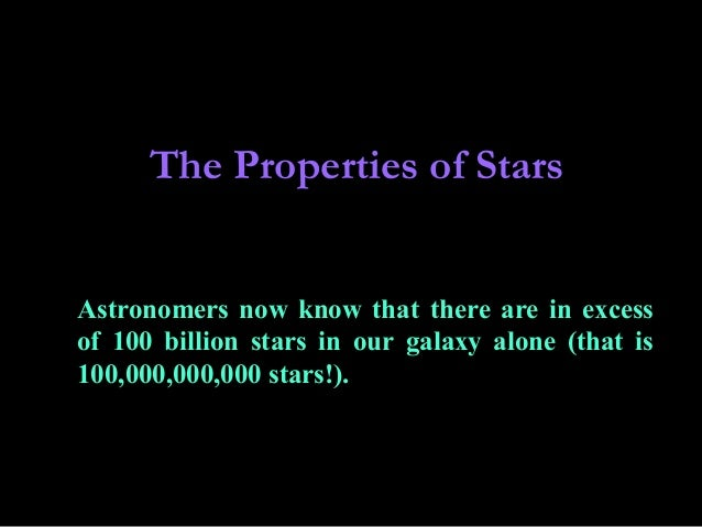 The Properties of Stars Astronomers now know that there are in excess of 100 billion stars in our galaxy alone (that is 10...