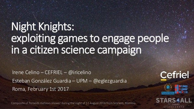 Night Knights: exploiting games to engage people in a citizen science campaign Irene Celino – CEFRIEL – @iricelino Esteban...