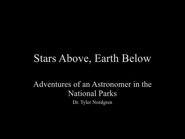 Stars Above, Earth Below Adventures of an Astronomer in the National Parks Dr. Tyler Nordgren