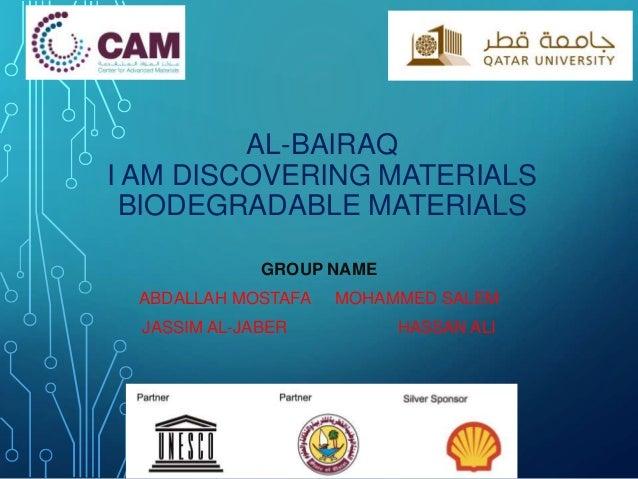 AL-BAIRAQ I AM DISCOVERING MATERIALS BIODEGRADABLE MATERIALS GROUP NAME ABDALLAH MOSTAFA MOHAMMED SALEM JASSIM AL-JABER HA...