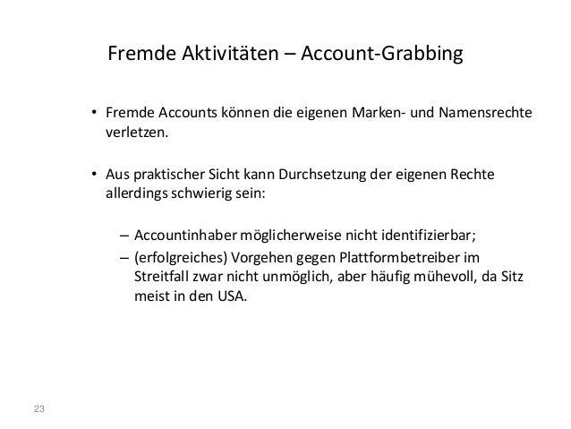 23 Fremde Aktivitäten – Account-Grabbing • Fremde Accounts können die eigenen Marken- und Namensrechte verletzen. • Aus pr...