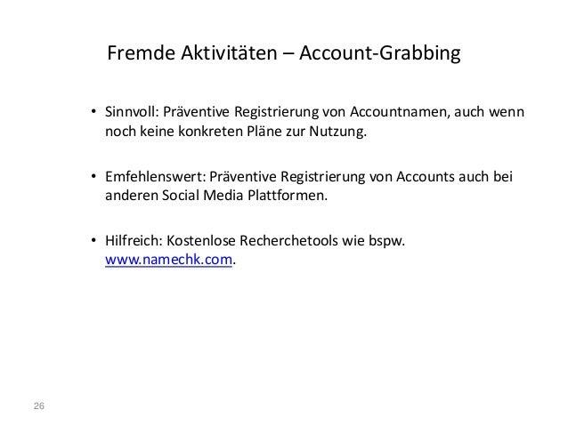 26 Fremde Aktivitäten – Account-Grabbing • Sinnvoll: Präventive Registrierung von Accountnamen, auch wenn noch keine konkr...