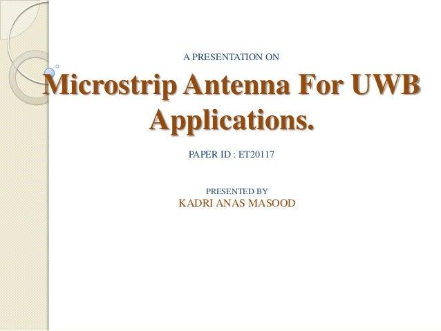 A PRESENTATION ON  Microstrip Antenna For UWB Applications. PAPER ID : ET20117  PRESENTED BY  KADRI ANAS MASOOD