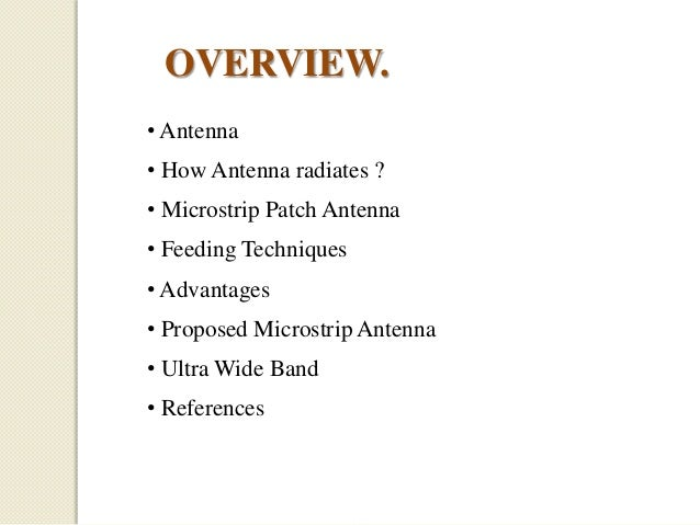 OVERVIEW. • Antenna • How Antenna radiates ? • Microstrip Patch Antenna • Feeding Techniques • Advantages  • Proposed Micr...