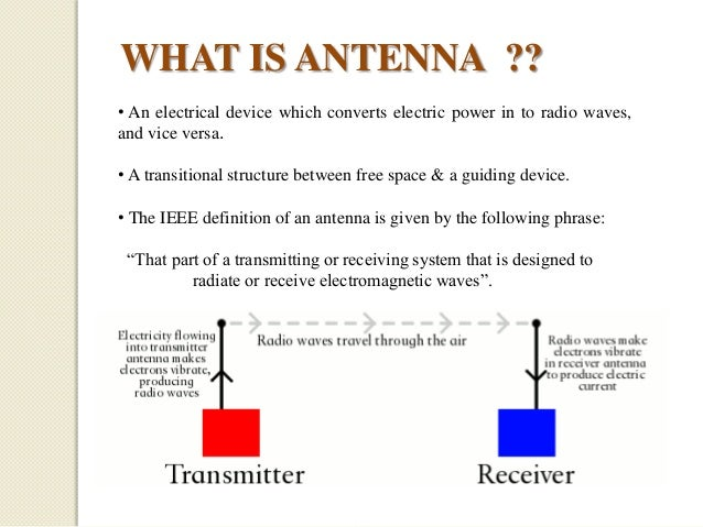 WHAT IS ANTENNA ?? • An electrical device which converts electric power in to radio waves, and vice versa. • A transitiona...