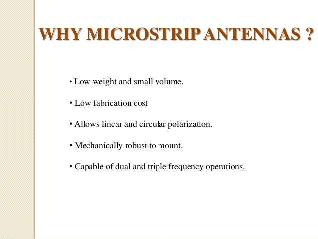 WHY MICROSTRIP ANTENNAS ? • Low weight and small volume.  • Low fabrication cost • Allows linear and circular polarization...