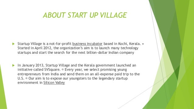ABOUT START UP VILLAGE    Startup Village is a not-for-profit business incubator based in Kochi, Kerala. • Started in Apr...