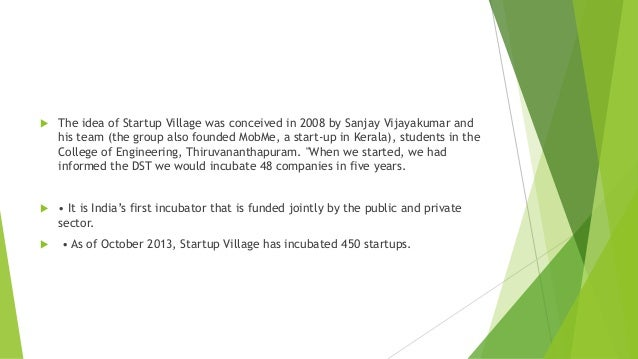   The idea of Startup Village was conceived in 2008 by Sanjay Vijayakumar and his team (the group also founded MobMe, a s...