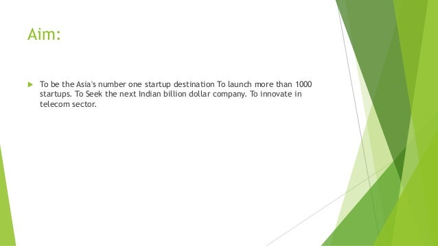 Aim:   To be the Asia's number one startup destination To launch more than 1000 startups. To Seek the next Indian billion...
