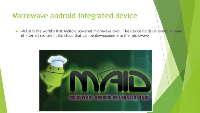 Microwave android integrated device   •MAID is the world's first Android powered microwave oven. The device holds unlimit...