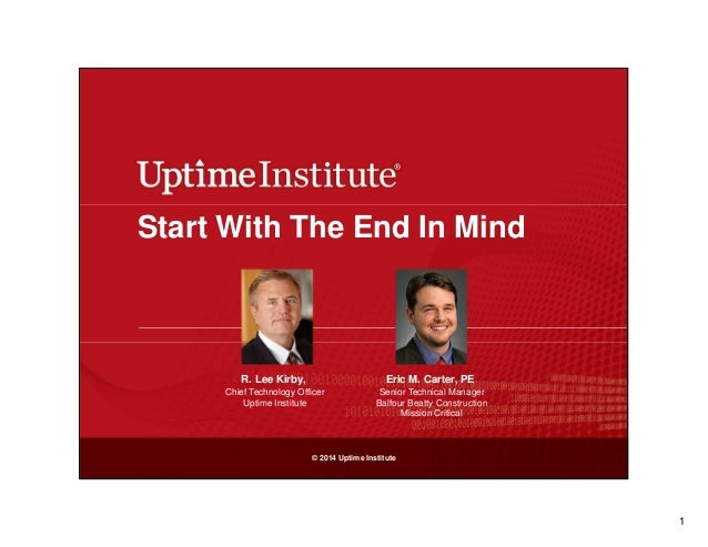 Start With The End In Mind  R. Lee Kirby,  Eric M. Carter, PE  Chief Technology Officer Uptime Institute  Senior Technical...