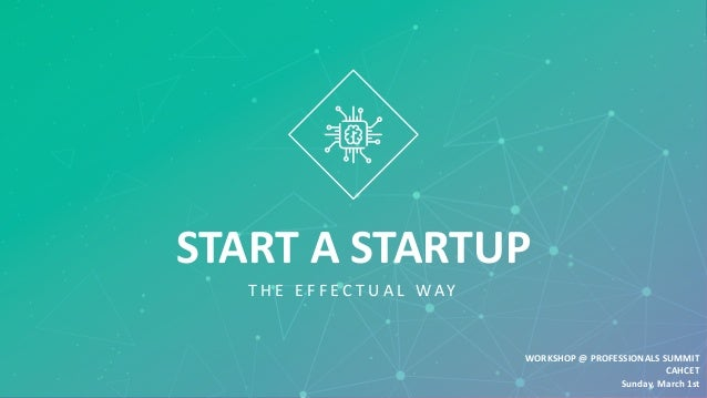 START A STARTUP T H E E F F E C T U A L W AY WORKSHOP @ PROFESSIONALS SUMMIT CAHCET Sunday, March 1st
