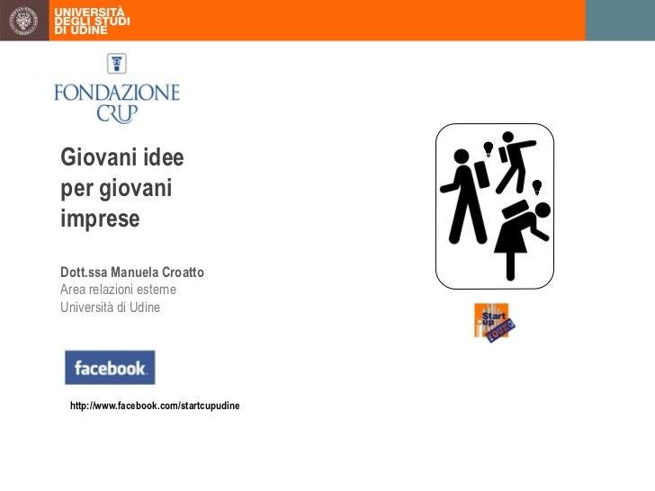 Giovani ideeper giovaniimpreseDott.ssa Manuela CroattoArea relazioni esterneUniversità di Udine http://www.facebook.com/st...