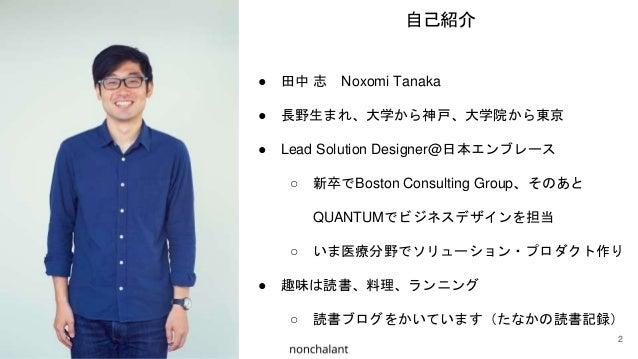● 田中 志 Noxomi Tanaka ● 長野生まれ、大学から神戸、大学院から東京 ● Lead Solution Designer@日本エンブレース ○ 新卒でBoston Consulting Group、そのあと QUANTUMでビジ...