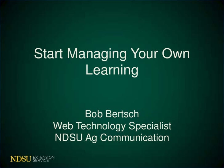 Start Managing Your Own        Learning        Bob Bertsch  Web Technology Specialist  NDSU Ag Communication