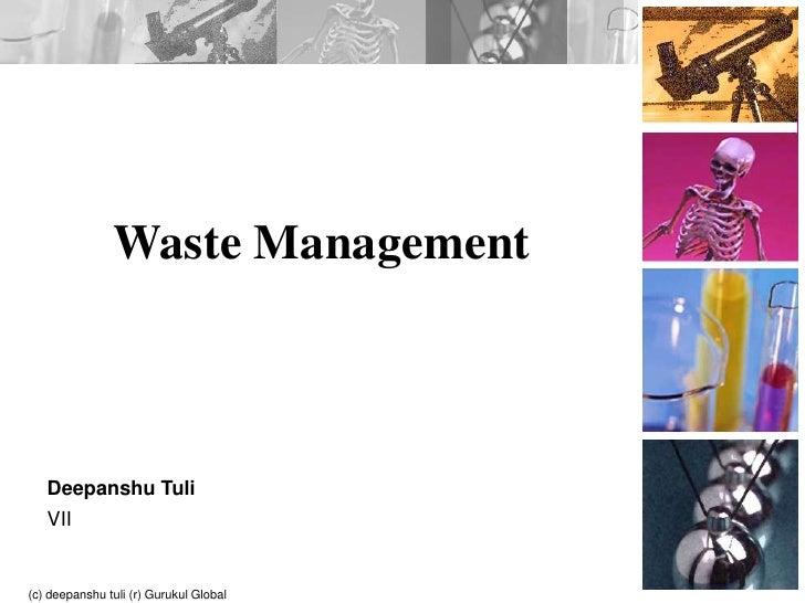 Waste Management<br />Deepanshu Tuli<br />VII<br />(c) deepanshu tuli (r) Gurukul Global School<br />