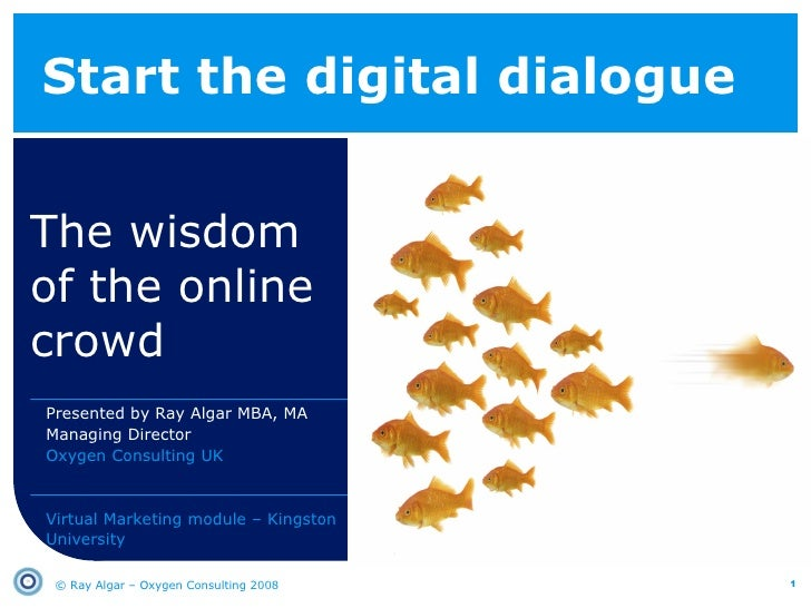 Start the digital dialogue The wisdom of the online crowd © Ray Algar – Oxygen Consulting 2008