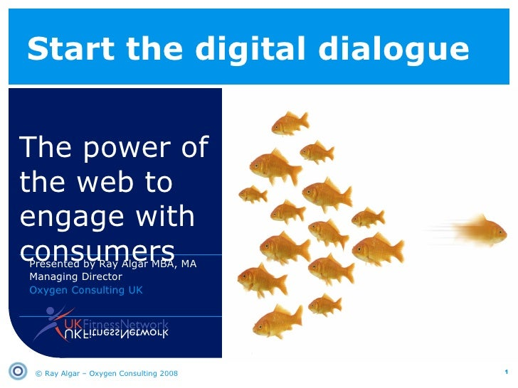 Start the digital dialogue The power of the web to engage with consumers © Ray Algar – Oxygen Consulting 2008