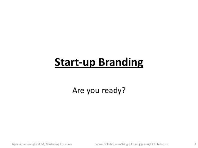 Start-up Branding Are you ready?  Jigyasa Laroiya @ KSOM, Marketing Conclave  www.30thfeb.com/blog   Email:jigyasa@30thfeb...