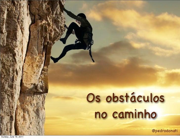 Os obstáculos                         no caminho                                  @pedrodonatiSunday, June 19, 2011