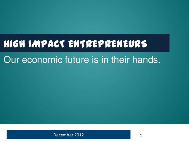 HIGH IMPACT ENTREPRENEURSOur economic future is in their hands.            December 2012       1