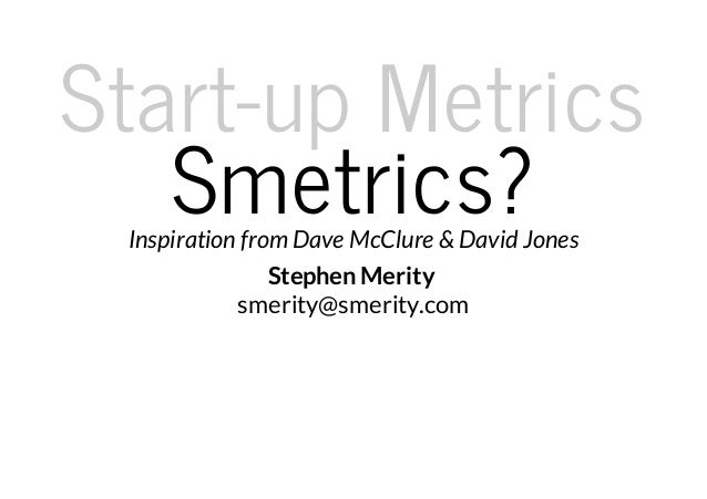 Start-up Metrics   Smetrics? Inspiration from Dave McClure & David Jones                Stephen Merity            smerity@...