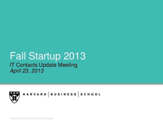 Copyright © President & Fellows of Harvard CollegeFall Startup 2013IT Contacts Update MeetingApril 23, 2013