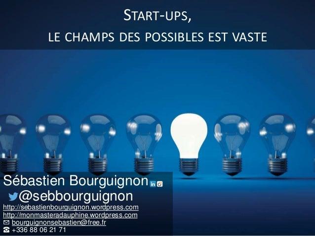 START-UPS, LE CHAMPS DES POSSIBLES EST VASTE Sébastien Bourguignon @sebbourguignon http://sebastienbourguignon.wordpress.c...