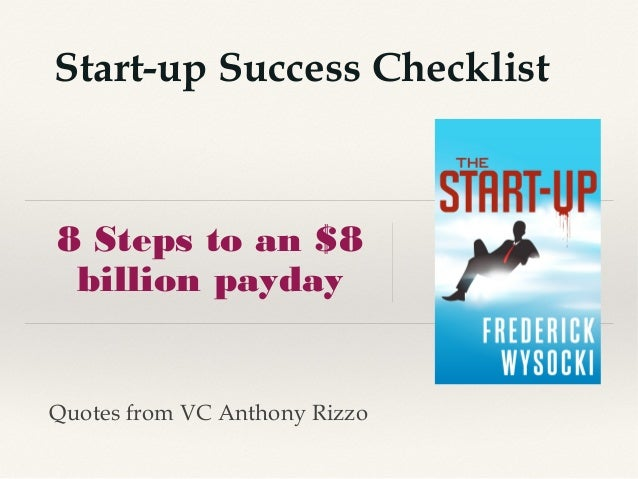 8 Steps to an $8 billion payday Start-up Success Checklist Quotes from VC Anthony Rizzo
