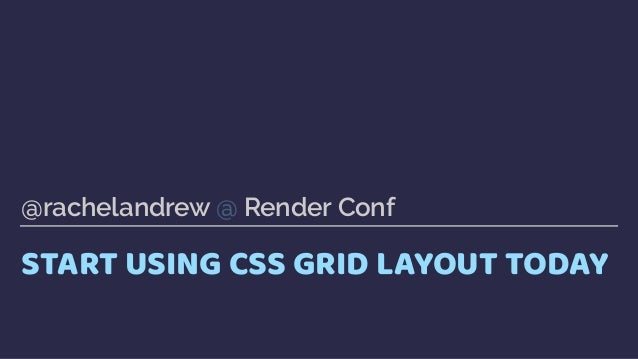 START USING CSS GRID LAYOUT TODAY @rachelandrew @ Render Conf