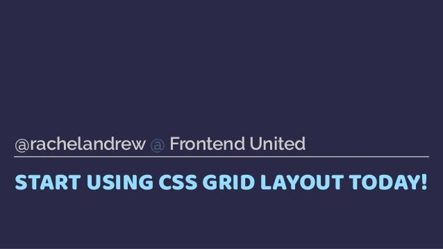 START USING CSS GRID LAYOUT TODAY! @rachelandrew @ Frontend United