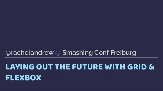 LAYING OUT THE FUTURE WITH GRID & FLEXBOX @rachelandrew @ Smashing Conf Freiburg