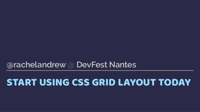 START USING CSS GRID LAYOUT TODAY @rachelandrew @ DevFest Nantes