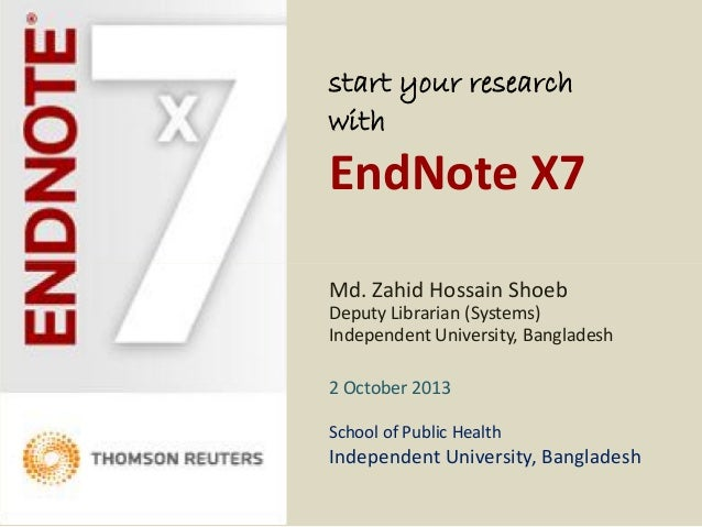 start your research with EndNote X7 Md. Zahid Hossain Shoeb Deputy Librarian (Systems) Independent University, Bangladesh ...