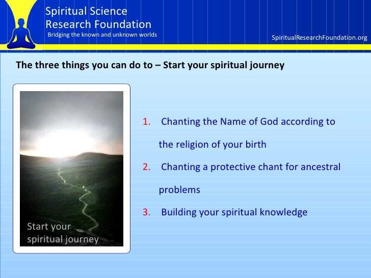 The three things you can do to – Start your spiritual journey <ul><li>Chanting the Name of God according to the religion o...