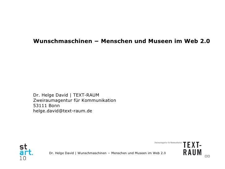 Wunschmaschinen − Menschen und Museen im Web 2.0 Dr. Helge David   TEXT-RAUM Zweiraumagentur für Kommunikation 53111 Bonn ...
