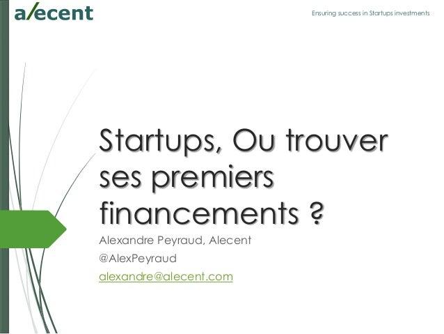 Ensuring success in Startups investments Startups, Ou trouver ses premiers financements ? Alexandre Peyraud, Alecent @Alex...