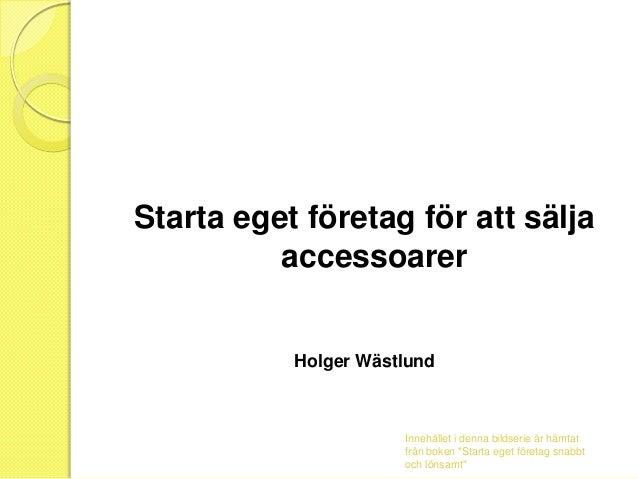 """Starta eget företag för att sälja accessoarer  Holger Wästlund  Innehållet i denna bildserie är hämtat från boken """"Starta ..."""