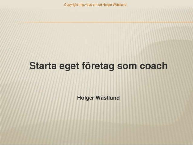 Copyright http://tips-om.se Holger Wästlund  Starta eget företag som coach  Holger Wästlund