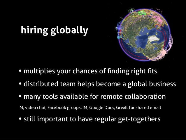 hiring globally  • multiplies your chances of finding right fits • distributed team helps become a global business • many to...