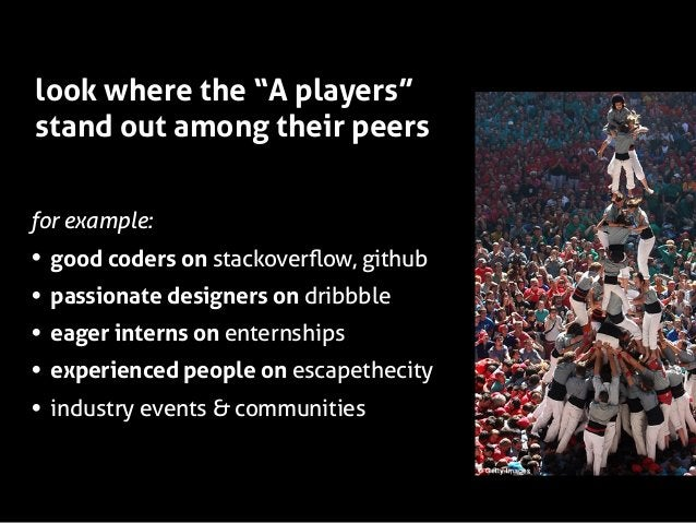 """look where the """"A players"""" stand out among their peers for example:  • • • • •  good coders on stackoverflow, github passio..."""