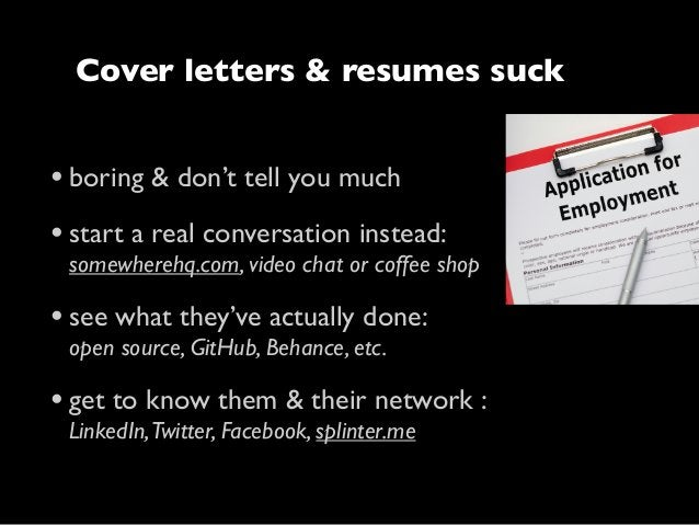 Cover letters & resumes suck  • boring & don't tell you much • start a real conversation instead:  somewherehq.com, video ...
