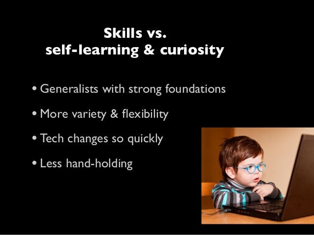 Skills vs. self-learning & curiosity  • Generalists with strong foundations • More variety & flexibility • Tech changes so ...