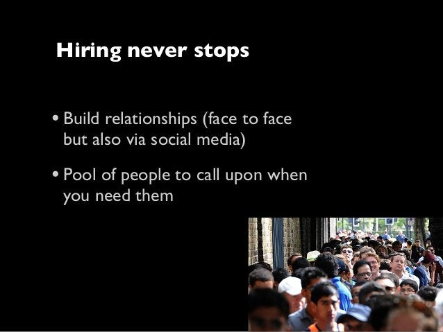 Hiring never stops  • Build relationships (face to face but also via social media)  • Pool of people to call upon when you...