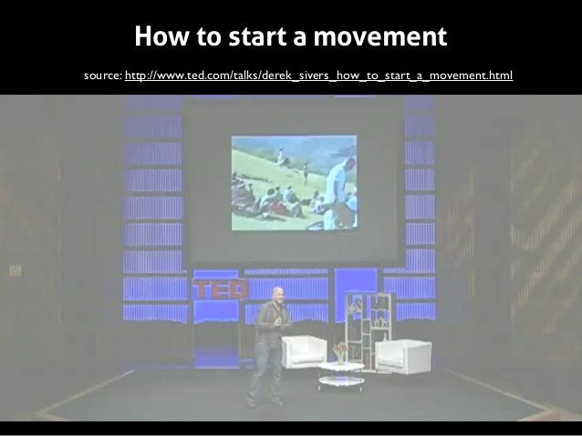 How to start a movement source: http://www.ted.com/talks/derek_sivers_how_to_start_a_movement.html