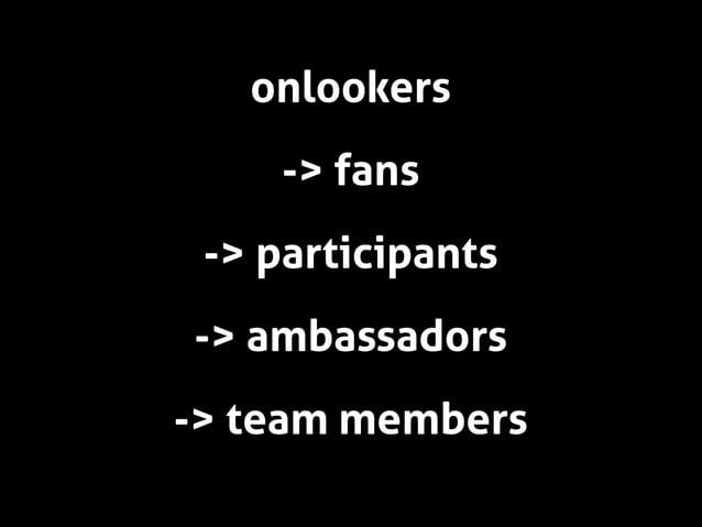 onlookers -> fans -> participants -> ambassadors -> team members