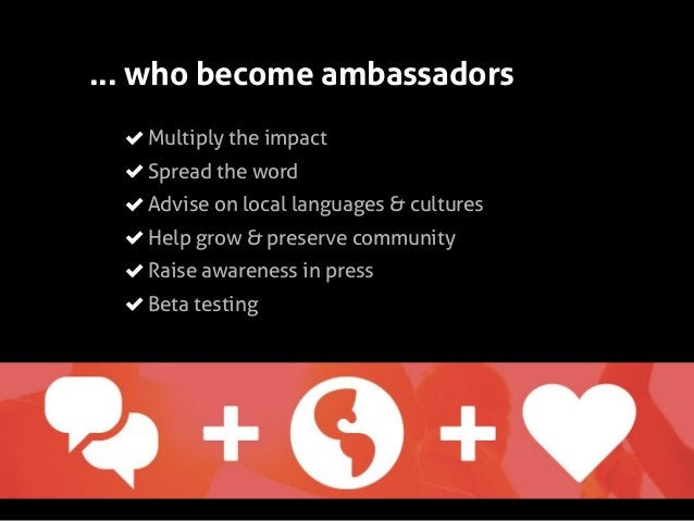 ... who become ambassadors Multiply the impact Spread the word Advise on local languages & cultures Help grow & preserve c...
